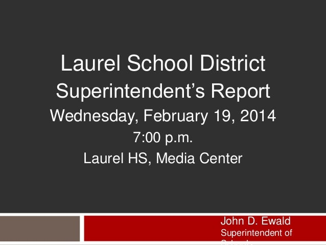 Laurel School District Superintendent's Report Wednesday, February 19, 2014 7:00 p.m. Laurel HS, Media Center  John D. Ewa...