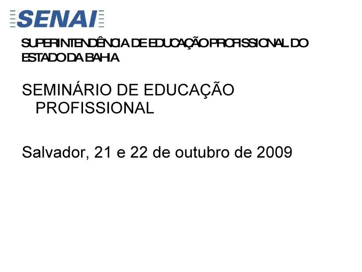 <ul><li>SEMINÁRIO DE EDUCAÇÃO PROFISSIONAL </li></ul><ul><li>Salvador, 21 e 22 de outubro de 2009 </li></ul>SUPERINTENDÊNC...