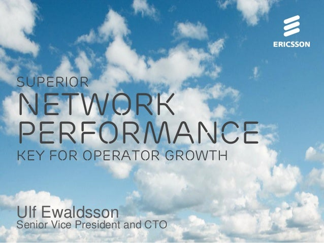 superior  network performance key for operator growth  Ulf Ewaldsson  Senior Vice President and CTO