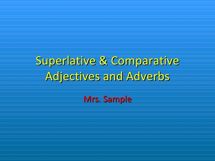 Superlative & Comparative Adjectives and Adverbs Mrs. Sample