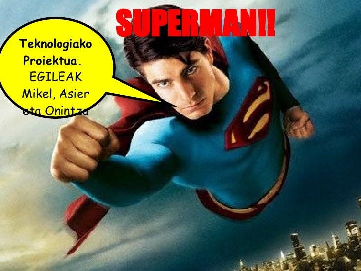 SUPERMAN!! Teknologiako Proiektua.  EGILEAK Mikel, Asier eta Onintza