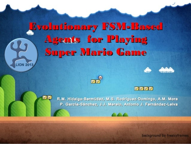 Evolutionary FSM-Based        Agents for Playing        Super Mario GameLION 2013            R.M. Hidalgo-Bermúdez, M.S. R...