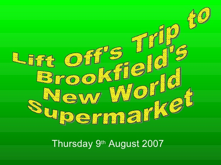 Lift Off's Trip to  Brookfield's New World Supermarket Thursday 9 th  August 2007