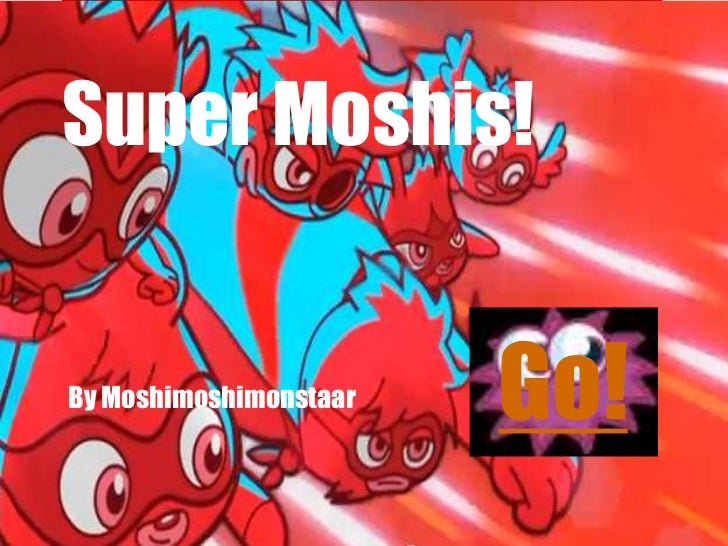 Super moshis!