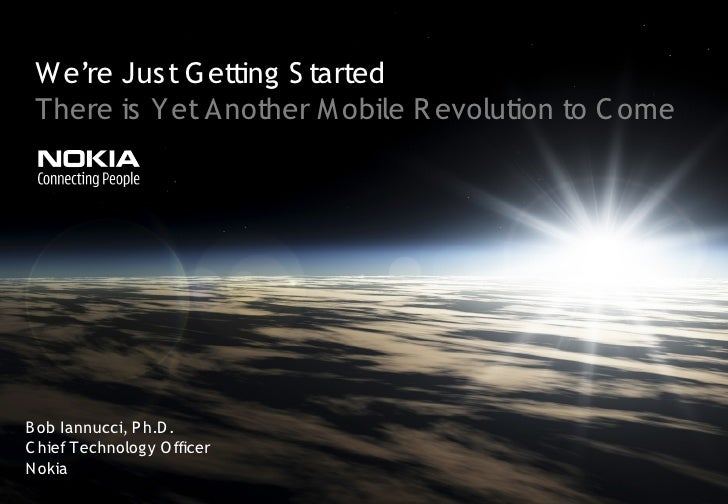 We're Just G etting S tarted  There is Yet Another M obile R evolution to C ome     B ob Iannucci, P h.D . C hief Technolo...