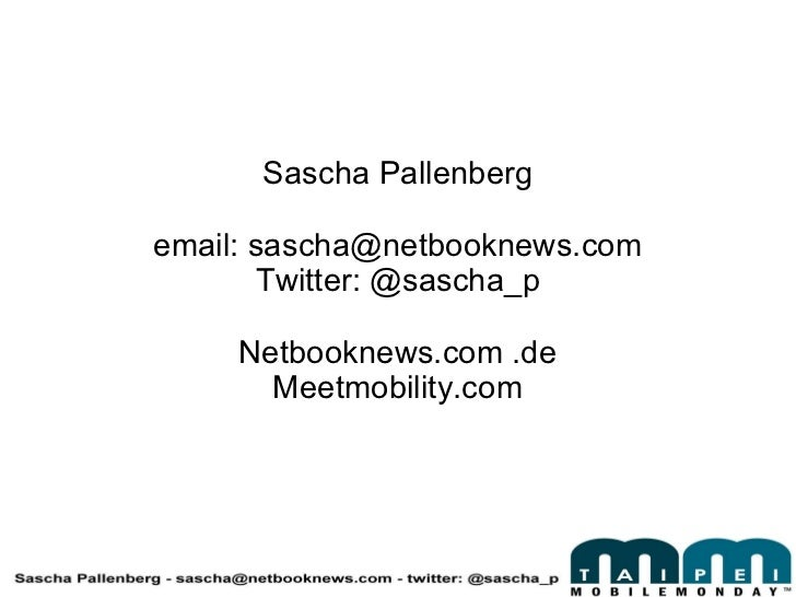 Sascha Pallenberg email: sascha@netbooknews.com Twitter: @sascha_p Netbooknews.com .de Meetmobility.com