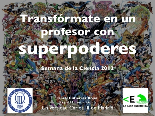 Transfórmate en un   profesor consuperpoderes   Semana de la Ciencia 2012          Israel Gutiérrez Rojas           Raquel...