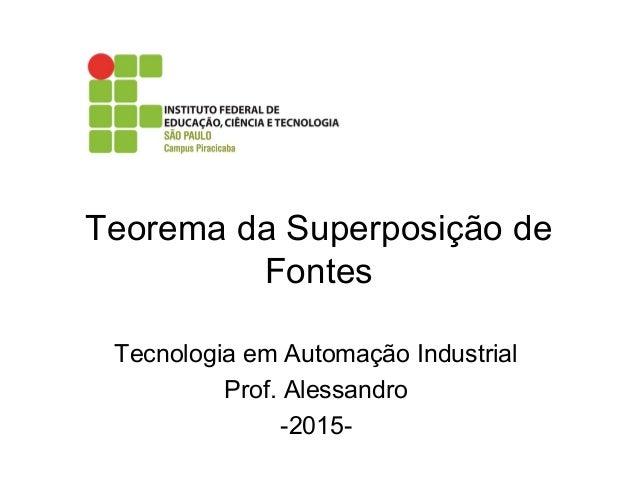 Teorema da Superposição de Fontes Tecnologia em Automação Industrial Prof. Alessandro -2015-