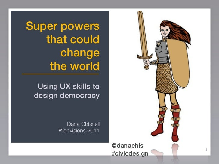 Super powers   that could      change    the world  Using UX skills to design democracy          Dana Chisnell        Webv...