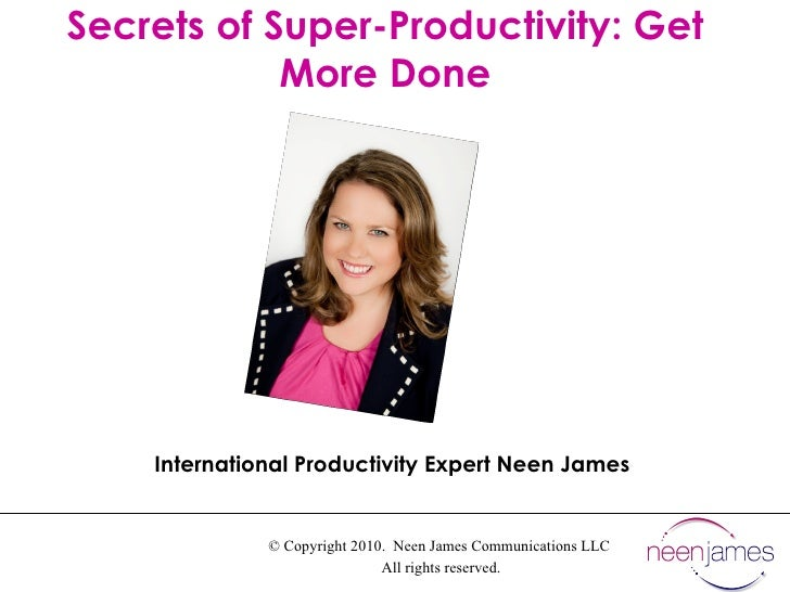 © Copyright 2010.  Neen James Communications LLC  All rights reserved. Secrets of Super-Productivity: Get More Done Intern...