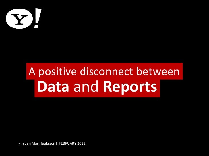 A positive disconnect between<br />Data and Reports<br />Kirstján Már Hauksson|  FEBRUARY 2011<br />