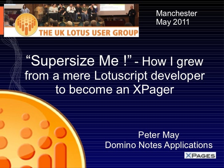 """"""" Supersize Me !""""   - How I grew from a mere Lotuscript developer to become an XPager Peter May Domino Notes Applications ..."""