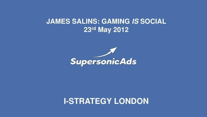 JAMES SALINS: GAMING IS SOCIAL         23rd May 2012    I-STRATEGY LONDON