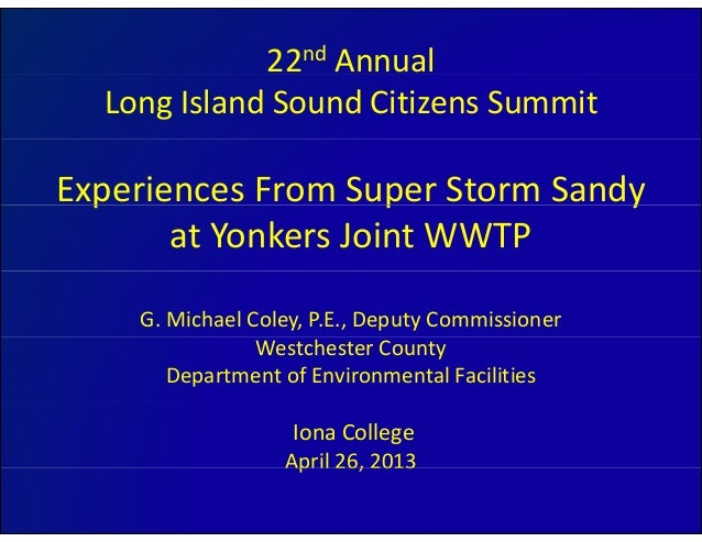 22nd AnnualLong Island Sound Citizens SummitExperiences From Super Storm Sandy p p yat Yonkers Joint WWTPG. Michael Coley,...