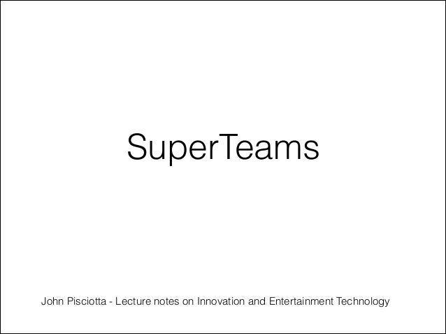 Super teams - Lecture notes on innovation and entertainment technology  john pisciotta  creative entertainment technology belmont university