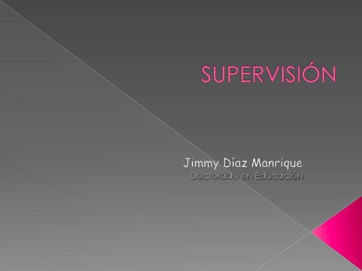 SUPERVISIÓN<br />Jimmy Díaz Manrique<br />Doctorado en Educación<br />