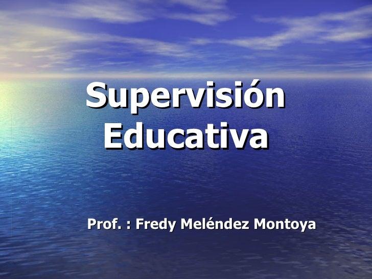 Supervisión Educativa Prof. : Fredy Meléndez Montoya