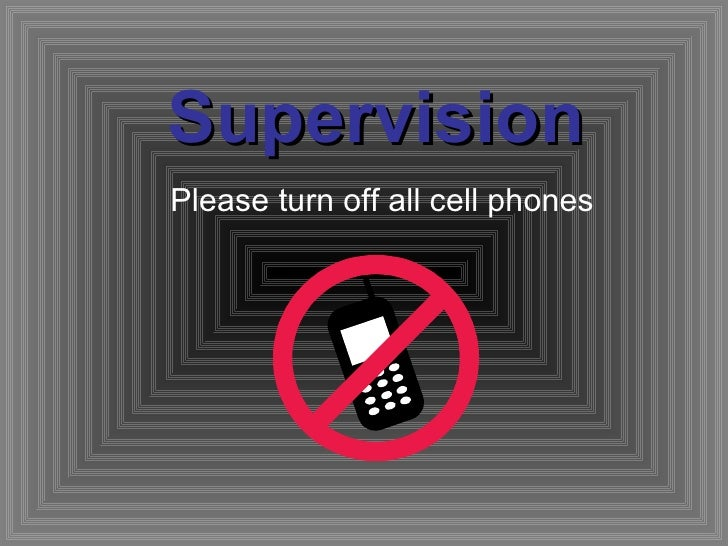 Supervision Please turn off all cell phones