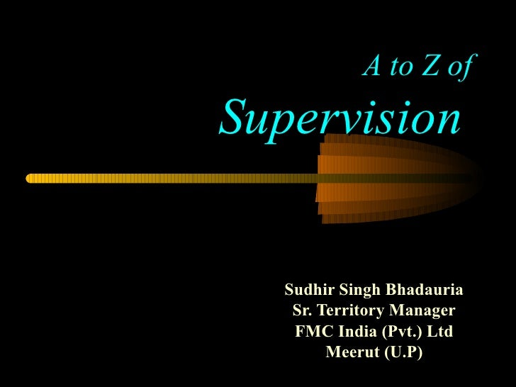 A to Z of Supervision   Sudhir Singh Bhadauria Sr. Territory Manager FMC India (Pvt.) Ltd Meerut (U.P)