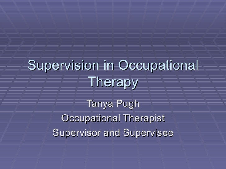 Supervision in Occupational Therapy Tanya Pugh Occupational Therapist Supervisor and Supervisee