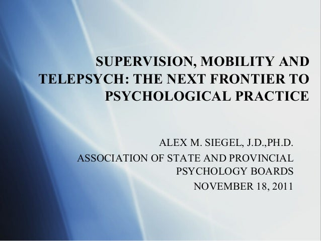 SUPERVISION, MOBILITY ANDTELEPSYCH: THE NEXT FRONTIER TO       PSYCHOLOGICAL PRACTICE                 ALEX M. SIEGEL, J.D....