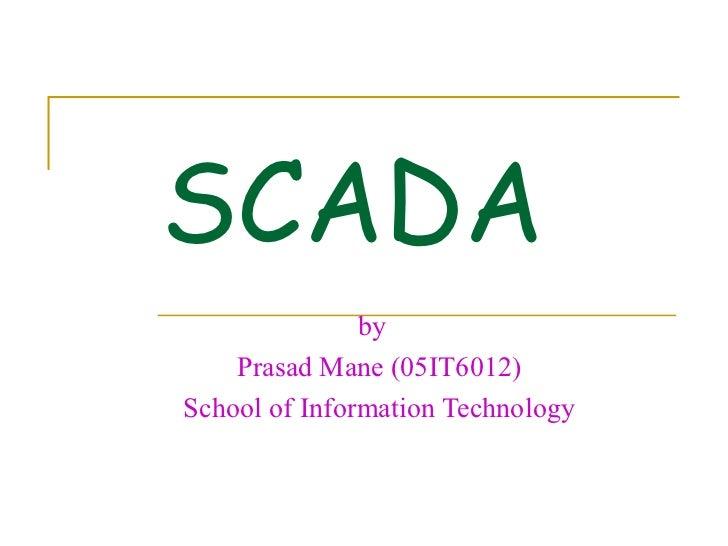 SCADA               by    Prasad Mane (05IT6012)School of Information Technology