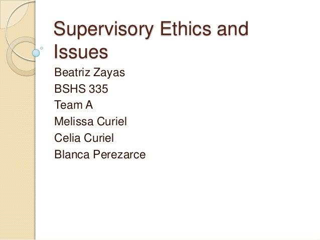 Supervisory Ethics and Issues Beatriz Zayas BSHS 335 Team A Melissa Curiel Celia Curiel Blanca Perezarce