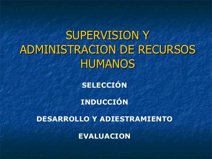SUPERVISION Y ADMINISTRACION DE RECURSOS HUMANOS SELECCIÓN INDUCCIÓN DESARROLLO Y ADIESTRAMIENTO EVALUACION