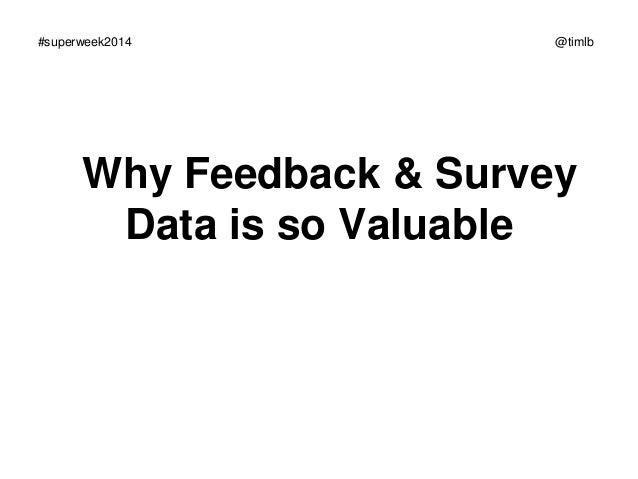 #superweek2014  @timlb  Why Feedback & Survey Data is so Valuable