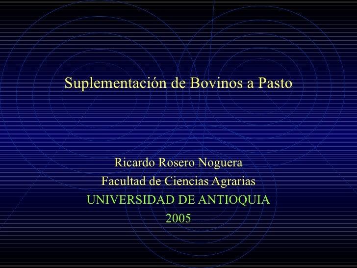 Suplementación de Bovinos a Pasto Ricardo Rosero Noguera Facultad de Ciencias Agrarias UNIVERSIDAD DE ANTIOQUIA 2005