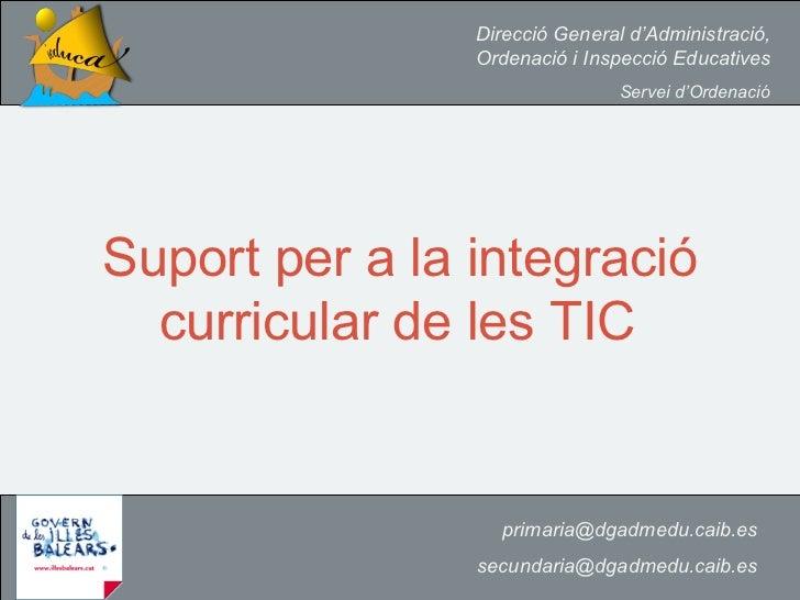 Suport per a la integració curricular de les TIC   [email_address] [email_address] Direcció General d'Administració, Orden...