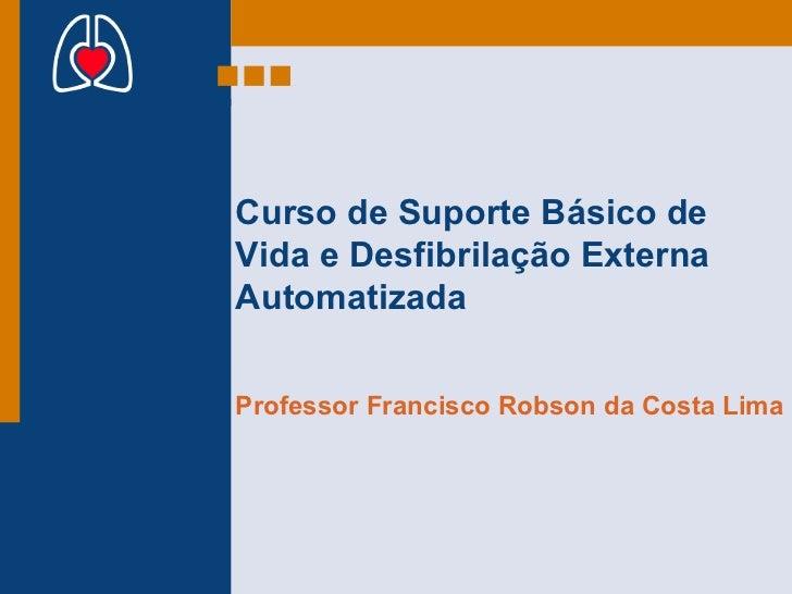 Curso de Suporte Básico de Vida e Desfibrilação Externa Automatizada Professor Francisco Robson da Costa Lima