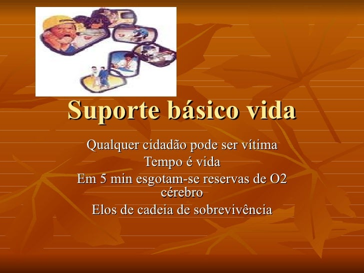 Suporte básico vida Qualquer cidadão pode ser vítima Tempo é vida Em 5 min esgotam-se reservas de O2 cérebro Elos de cadei...
