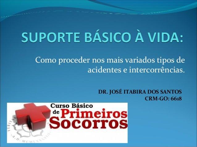 Como proceder nos mais variados tipos de acidentes e intercorrências. DR. JOSÉ ITABIRA DOS SANTOS CRM-GO: 6618