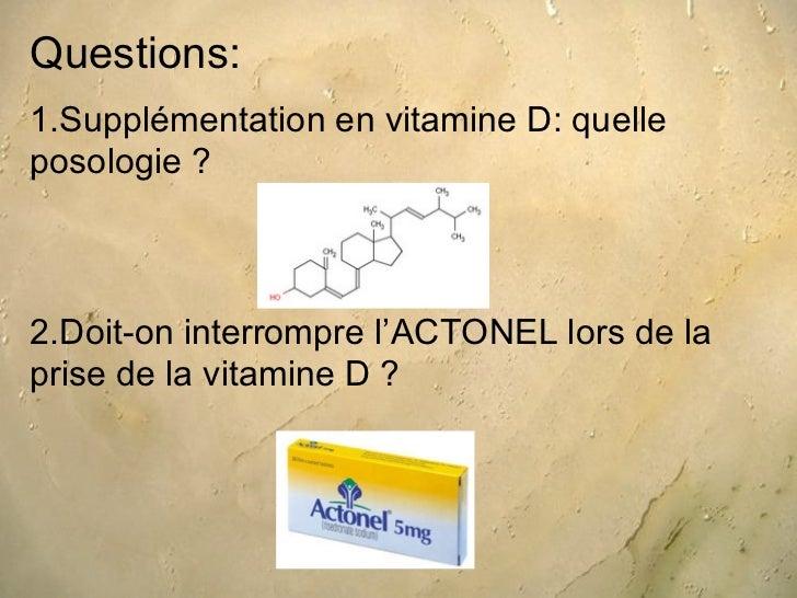 Questions:1.Supplémentation en vitamine D: quelleposologie ?2.Doit-on interrompre l'ACTONEL lors de laprise de la vitamine...