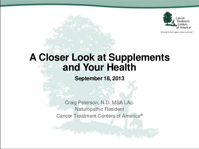 A Closer Look at Supplements and Your Health September 18, 2013 Craig Peterson, N.D. MSA LAc. Naturopathic Resident Cancer...