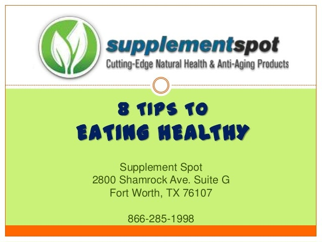 8 TIPS TO EATING HEALTHY Supplement Spot 2800 Shamrock Ave. Suite G Fort Worth, TX 76107 866-285-1998