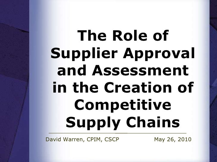 The Role of Supplier Approval and Assessment in the Creation of Competitive Supply Chains<br />David Warren, CPIM, CSCPM...
