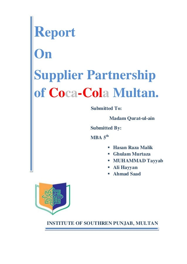 Report On Supplier Partnership of Coca-Cola Multan. Submitted To: Madam Qurat-ul-ain Submitted By: MBA 5th       Hasa...