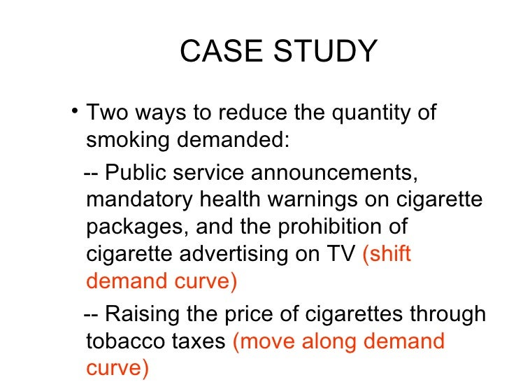 CASE STUDY <ul><li>Two ways to reduce the quantity of smoking demanded: </li></ul><ul><li>-- Public service announcements,...