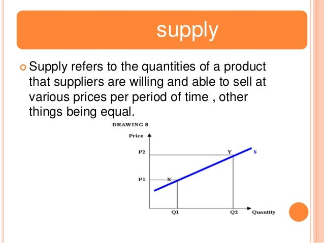 supply  Supply  refers to the quantities of a product that suppliers are willing and able to sell at various prices per p...