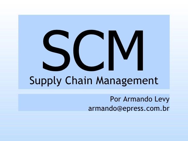 SCM Supply Chain Management                Por Armando Levy           armando@epress.com.br