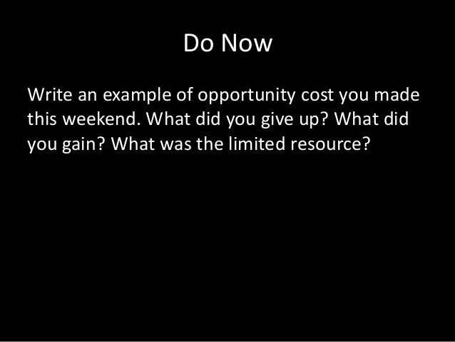 Do NowWrite an example of opportunity cost you madethis weekend. What did you give up? What didyou gain? What was the limi...