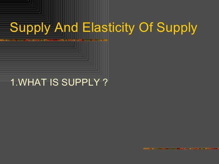 Supply And Elasticity Of Supply <ul><li>1.WHAT IS SUPPLY ? </li></ul>