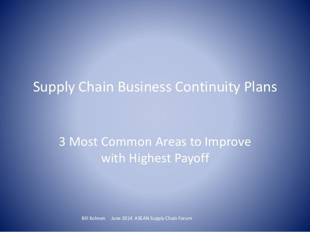 Supply Chain Business Continuity Plans 3 Most Common Areas to Improve with Highest Payoff Bill Kohnen June 2014 ASEAN Supp...