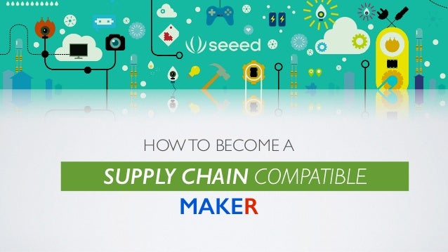 HOWTO BECOME A ! ! MAKER SUPPLY CHAIN COMPATIBLE