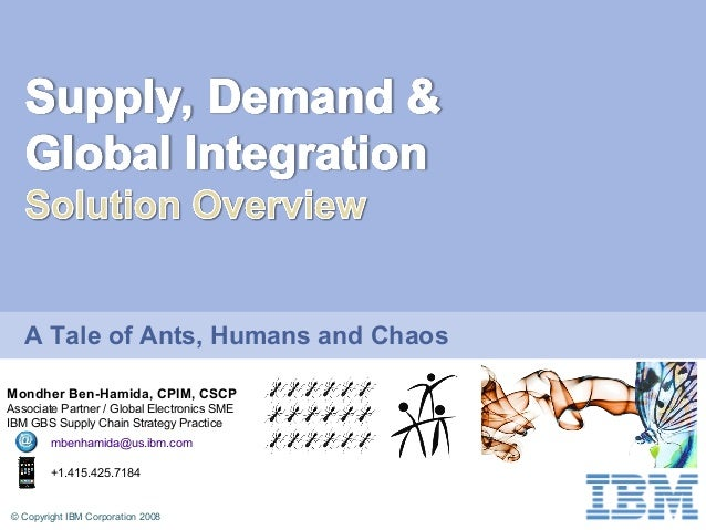 © Copyright IBM Corporation 2008 A Tale of Ants, Humans and Chaos Mondher Ben-Hamida, CPIM, CSCP Associate Partner / Globa...