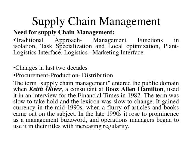 Supply Chain ManagementNeed for supply Chain Management:•Traditional Approach- Management Functions inisolation, Task Spec...