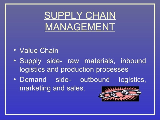 SUPPLY CHAIN MANAGEMENT • Value Chain • Supply side- raw materials, inbound logistics and production processes • Demand si...