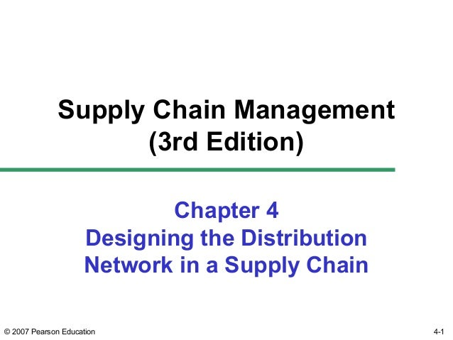 4-1© 2007 Pearson Education Chapter 4 Designing the Distribution Network in a Supply Chain Supply Chain Management (3rd Ed...